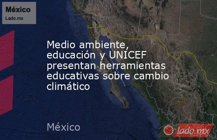 Medio ambiente, educación y UNICEF presentan herramientas educativas sobre cambio climático. Noticias en tiempo real