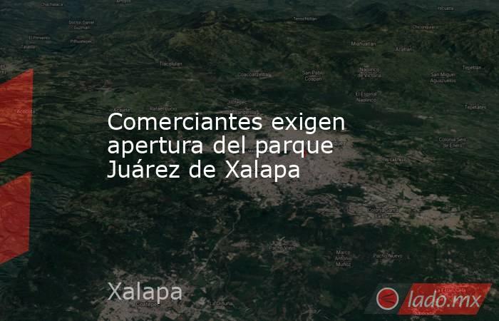 Comerciantes exigen apertura del parque Juárez de Xalapa. Noticias en tiempo real
