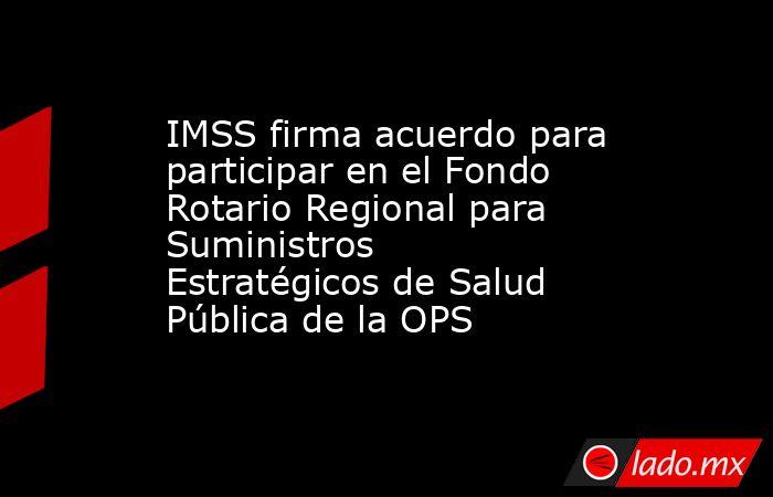 IMSS firma acuerdo para participar en el Fondo Rotario Regional para Suministros Estratégicos de Salud Pública de la OPS. Noticias en tiempo real