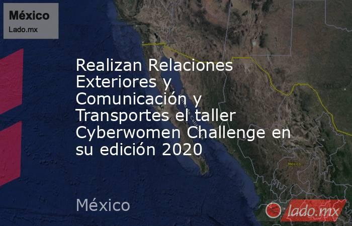 Realizan Relaciones Exteriores y Comunicación y Transportes el taller Cyberwomen Challenge en su edición 2020. Noticias en tiempo real