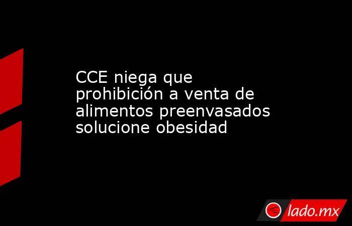 CCE niega que prohibición a venta de alimentos preenvasados solucione obesidad. Noticias en tiempo real