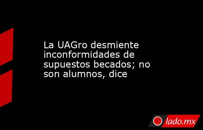 La UAGro desmiente inconformidades de supuestos becados; no son alumnos, dice. Noticias en tiempo real