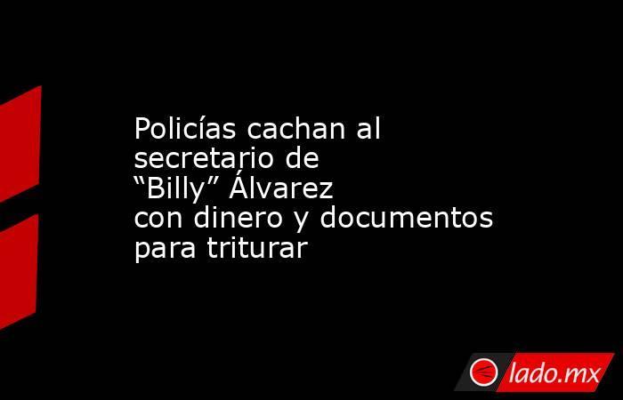 """Policías cachan al secretario de """"Billy"""" Álvarez con dinero y documentos para triturar. Noticias en tiempo real"""