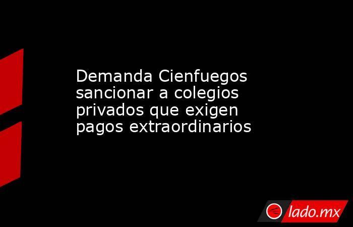 Demanda Cienfuegos sancionar a colegios privados que exigen pagos extraordinarios. Noticias en tiempo real