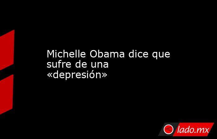 Michelle Obama dice que sufre de una «depresión». Noticias en tiempo real