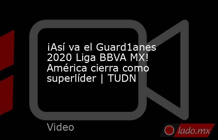 ¡Así va el Guard1anes 2020 Liga BBVA MX! América cierra como superlíder | TUDN. Noticias en tiempo real