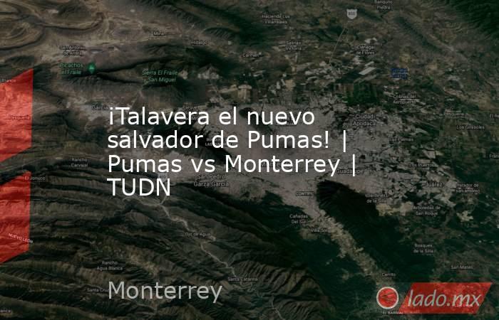 ¡Talavera el nuevo salvador de Pumas! | Pumas vs Monterrey | TUDN. Noticias en tiempo real