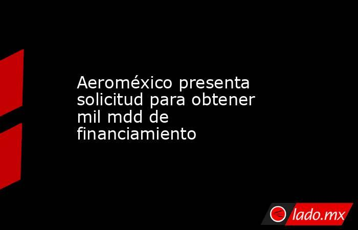 Aeroméxico presenta solicitud para obtener mil mdd de financiamiento. Noticias en tiempo real