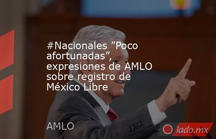 """#Nacionales """"Poco afortunadas"""", expresiones de AMLO sobre registro de México Libre. Noticias en tiempo real"""