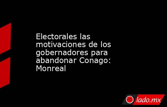 Electorales las motivaciones de los gobernadores para abandonar Conago: Monreal. Noticias en tiempo real
