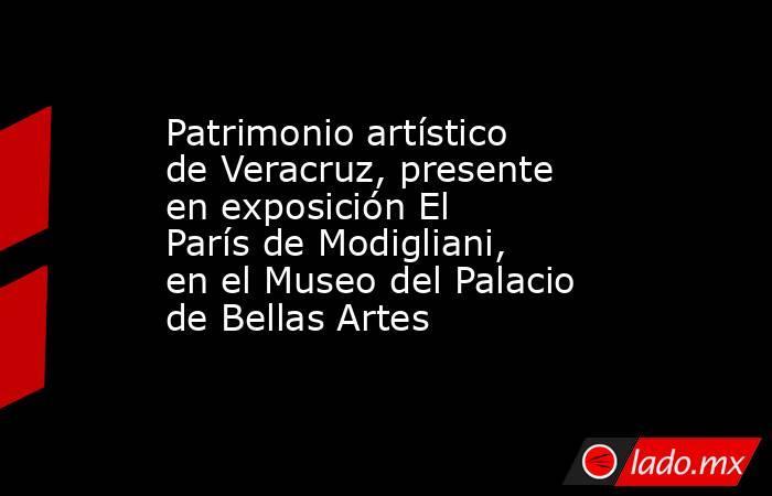 Patrimonio artístico de Veracruz, presente en exposición El París de Modigliani, en el Museo del Palacio de Bellas Artes. Noticias en tiempo real