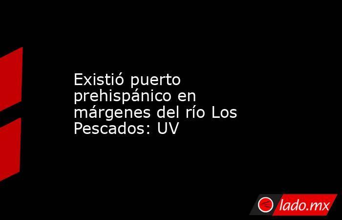 Existió puerto prehispánico en márgenes del río Los Pescados: UV. Noticias en tiempo real