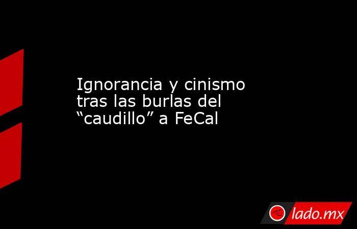 """Ignorancia y cinismo tras las burlas del """"caudillo"""" a FeCal. Noticias en tiempo real"""