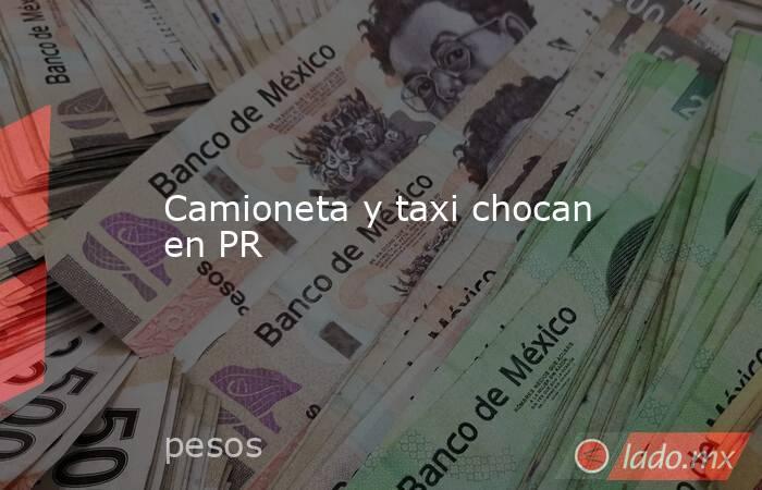 Camioneta y taxi chocan en PR. Noticias en tiempo real