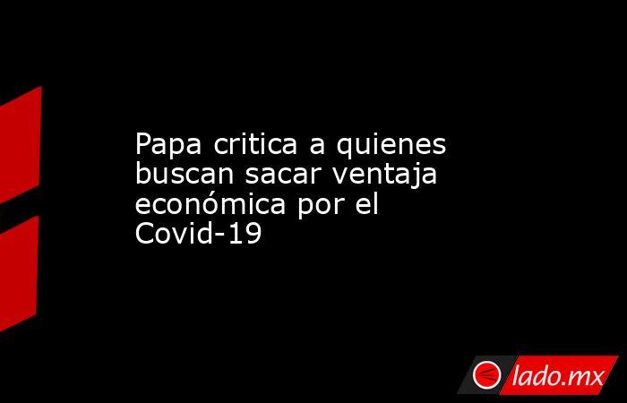 Papa critica a quienes buscan sacar ventaja económica por el Covid-19. Noticias en tiempo real