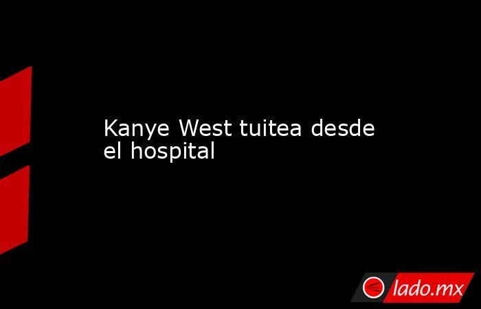 Kanye West tuitea desde el hospital. Noticias en tiempo real