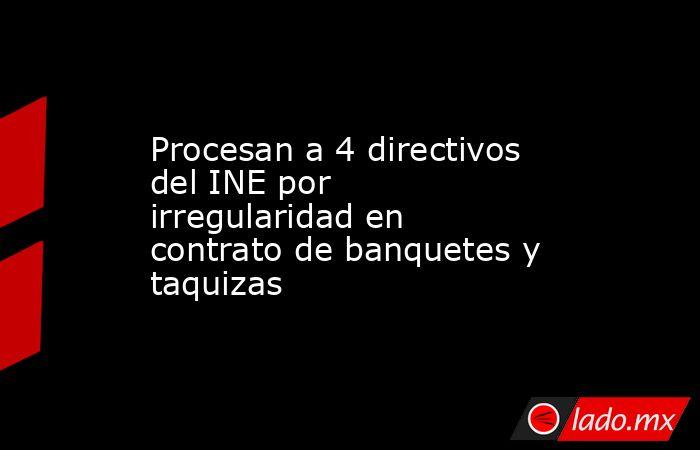 Procesan a 4 directivos del INE por irregularidad en contrato de banquetes y taquizas. Noticias en tiempo real