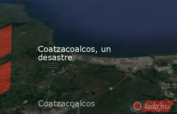 Coatzacoalcos, un desastre. Noticias en tiempo real