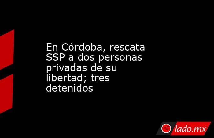 En Córdoba, rescata SSP a dos personas privadas de su libertad; tres detenidos. Noticias en tiempo real
