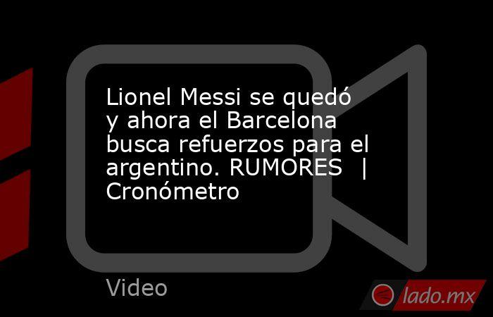 Lionel Messi se quedó y ahora el Barcelona busca refuerzos para el argentino. RUMORES  | Cronómetro. Noticias en tiempo real