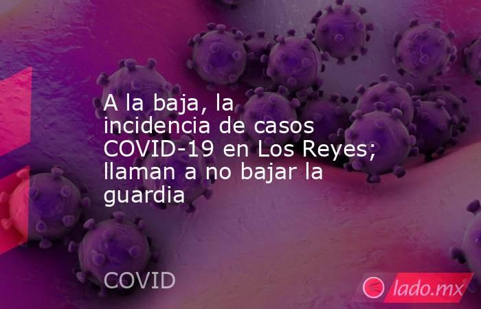 A la baja, la incidencia de casos COVID-19 en Los Reyes; llaman a no bajar la guardia. Noticias en tiempo real