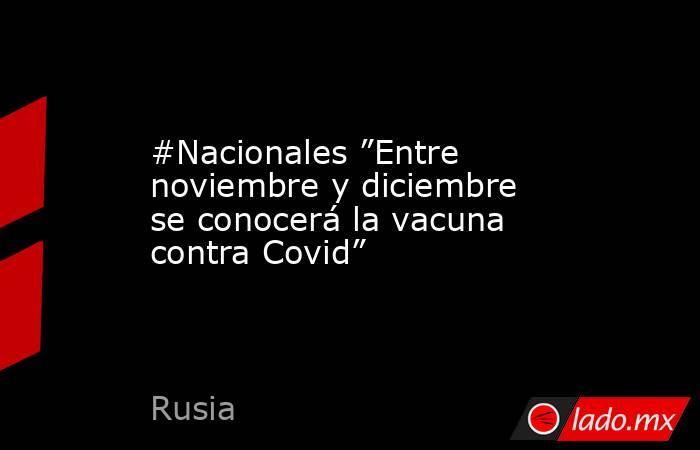 """#Nacionales """"Entre noviembre y diciembre se conocerá la vacuna contra Covid"""". Noticias en tiempo real"""