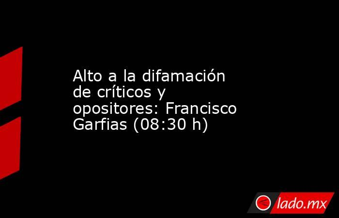 Alto a la difamación de críticos y opositores: Francisco Garfias (08:30 h). Noticias en tiempo real