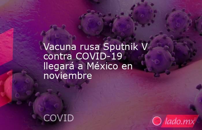 Vacuna rusa Sputnik V contra COVID-19 llegará a México en noviembre. Noticias en tiempo real