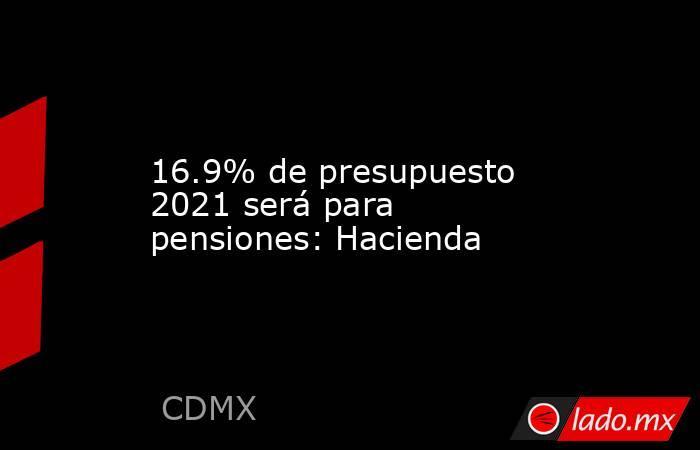 16.9% de presupuesto 2021 será para pensiones: Hacienda. Noticias en tiempo real