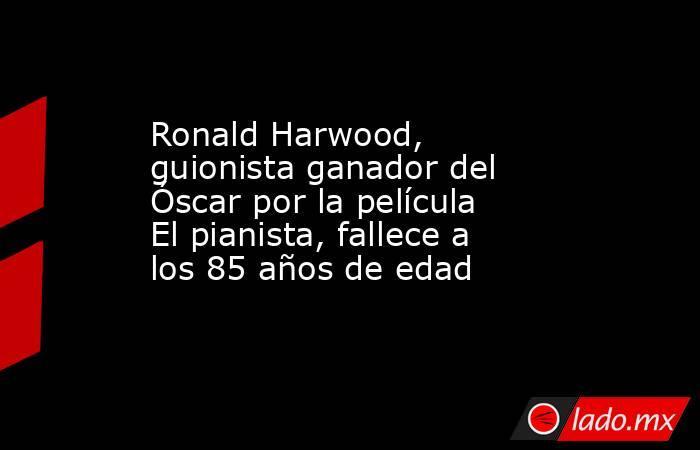 Ronald Harwood, guionista ganador del Óscar por la película El pianista, fallece a los 85 años de edad. Noticias en tiempo real