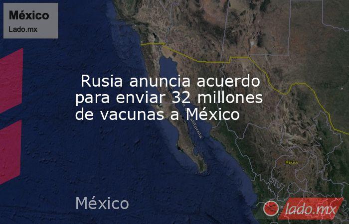 Rusia anuncia acuerdo para enviar 32 millones de vacunas a México. Noticias en tiempo real