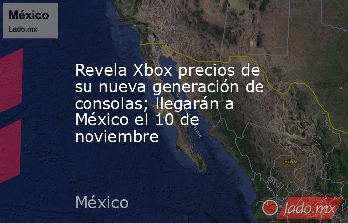 Revela Xbox precios de su nueva generación de consolas; llegarán a México el 10 de noviembre . Noticias en tiempo real