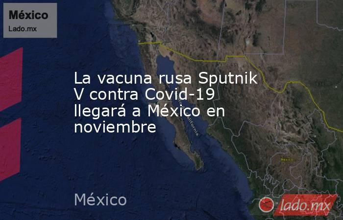 La vacuna rusa Sputnik V contra Covid-19 llegará a México en noviembre. Noticias en tiempo real