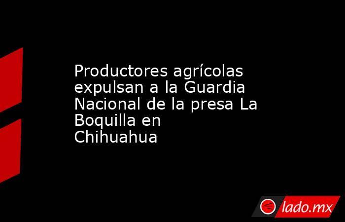 Productores agrícolas expulsan a la Guardia Nacional de la presa La Boquilla en Chihuahua . Noticias en tiempo real