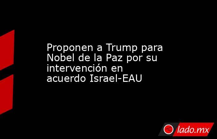 Proponen a Trump para Nobel de la Paz por su intervención en acuerdo Israel-EAU. Noticias en tiempo real