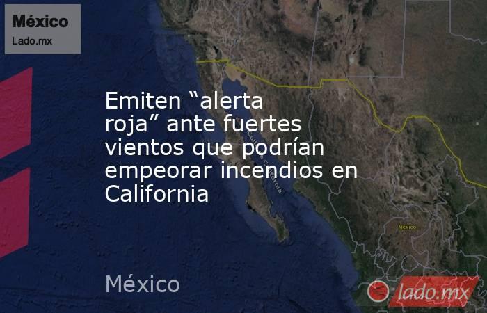 """Emiten """"alerta roja"""" ante fuertes vientos que podrían empeorar incendios en California. Noticias en tiempo real"""