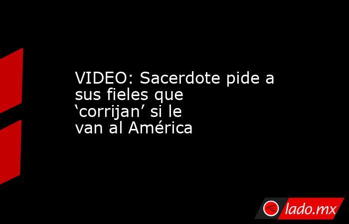 VIDEO: Sacerdote pide a sus fieles que 'corrijan' si le van al América. Noticias en tiempo real