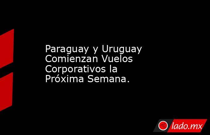 Paraguay y Uruguay Comienzan Vuelos Corporativos la Próxima Semana.. Noticias en tiempo real