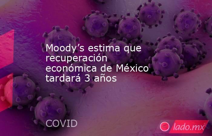 Moody's estima que recuperación económica de México tardará 3 años. Noticias en tiempo real