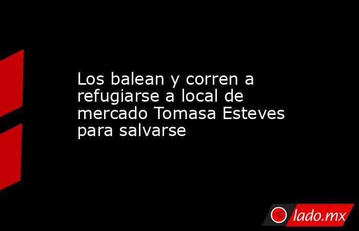 Los balean y corren a refugiarse a local de mercado Tomasa Esteves para salvarse. Noticias en tiempo real