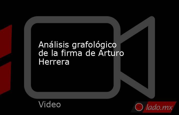 Análisis grafológico de la firma de Arturo Herrera. Noticias en tiempo real