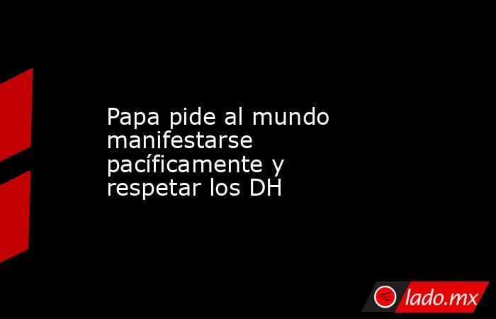Papa pide al mundo manifestarse pacíficamente y respetar los DH . Noticias en tiempo real