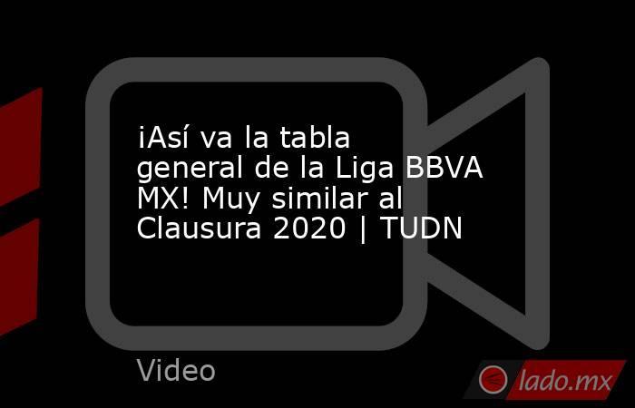 ¡Así va la tabla general de la Liga BBVA MX! Muy similar al Clausura 2020 | TUDN. Noticias en tiempo real