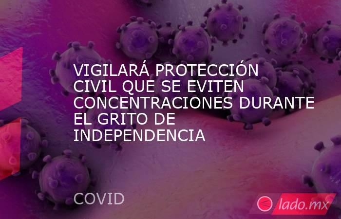 VIGILARÁ PROTECCIÓN CIVIL QUE SE EVITEN CONCENTRACIONES DURANTE EL GRITO DE INDEPENDENCIA. Noticias en tiempo real