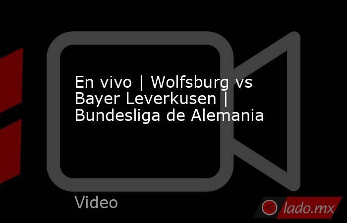En vivo   Wolfsburg vs Bayer Leverkusen   Bundesliga de Alemania. Noticias en tiempo real