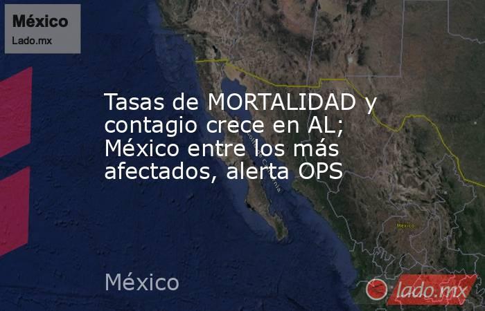 Tasas de MORTALIDAD y contagio crece en AL; México entre los más afectados, alerta OPS. Noticias en tiempo real