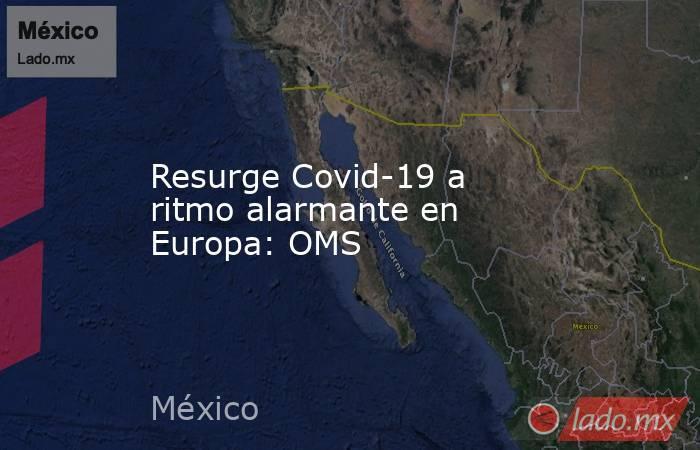 Resurge Covid-19 a ritmo alarmante en Europa: OMS. Noticias en tiempo real