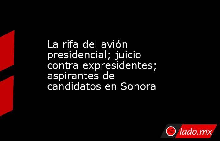 La rifa del avión presidencial; juicio contra expresidentes; aspirantes de candidatos en Sonora. Noticias en tiempo real