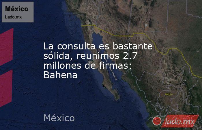 La consulta es bastante sólida, reunimos 2.7 millones de firmas: Bahena. Noticias en tiempo real