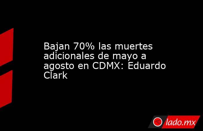 Bajan 70% las muertes adicionales de mayo a agosto en CDMX: Eduardo Clark. Noticias en tiempo real